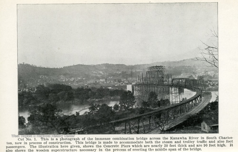 Cut No. 1, This is a photograph of the immense combination bridge across the Kanawha River in South Charleston, now in process of Construction.  This bridge is made to accomodate both the steam and trolley traffic and also foot-passengers.  The illustration here given, shows the Concrete Piers which are nearly 20 feet thick and 90 feet high.  It also shows the wooden superstructure necessary in the process of erecting the middle span of the bridge.