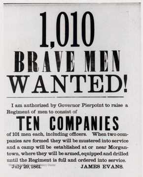 Civil War ad reading: 1,010 Brave Men Wanted!  I am authorized by Governor Pierpont to raide a Reigment of men to consist of TEN COMPANIES of 101 men each, including officers.  When two companies are formed they will be mustered into service and a camp will be established at or near Morgantown, where they will be armed, equipped and drilled until the Regiment is full and ordered into service.  July 29, 1861  James Evans.