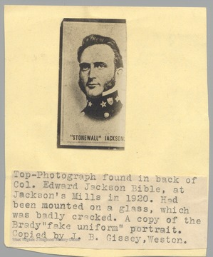 Portrait of Stonewall Jackson found int he back of the Col. Edward Jackson Bible at Jackson's Mill in 1920.  Had been mounted on glass, which was badly cracked.  A copy of the Brady 'fake uniform' portrait.  Copied by J.B. Gissey, Weston.