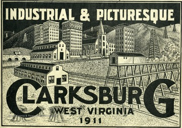 Image from the cover of 'Industrial and Picturesque Clarksburg, W. Va.' published by the Press of the Clarksburg Telegram Company, Printers and Publishers, Clarksburg, W. Va., 1911. Sketch of Clarksburg buildings. Text from title page and first two pages: 'Industrial and Picturesque, Clarksburg, W. Va. Pictorially Showing Its Numerous and Mammoth Industries Issued by H. R. Fish with the approval of the Board of Trade of Clarksburg, W. Va.  Officers:  John Koblegard, President; H. E. Travis, Vice President; L. K. Richards, Treasurer; and Charles E. Lamberd, Secretary.  Directors: W. Y. Cartwrith, George B. Chorpening, John B. Hart, C. B. Alexander, C. H. Harding, John Koblegard, B. M. Despard, V. L. Highland, Robert Morris, C. V. Erdman, Lynn S. Hornor, L. K. Richards, J. M. Francois, J. M. White, and H. E. Travis.  This Pictorial Souvenir Booklet is issued for the purpose of giving those who receive it an idea of the many diversified industries that are located in our city.  While it shows the majority of them there are a number of smaller ones employing a great many people which we could not embody in this booklet.  We trust the reader will be able to gather from what he sees in this souvenir, a comprehensive idea of one of the most progressive cities in the state.  It will be unnecessary for us to go into all the details that would go to make up the advantages that Clarksburg could offer person who are seeking locations for business of any kind, particularly manufacturing.  Therefore, we think it wise to confine ourselves to the showing made in this souvenir, and to allow the reader to draw his conclusions as to what we have in Clarksburg by examining the illustrations.  Clarksburg is located in the heart of the largest natural gas field in the world.  As a result the gas rate to manufacturers is exceedingly low, 4c. per thousand.  The gas supply is practically inexhaustible.  Clarksburg is surrounded by vast fields of coal which could be furnished at a price about equivalent to natural gas.  Vast forests of timber abound within a small radius of Clarksburg, offering exceptional facilities to all manufacturers where wood is its initial product.  Fire and pottery clay, and glass sand of fine quality are found within the immediate vicinity.  Clarksburg ranks second in the state in wholesale business, and has the largest wholesale grocery house in the state.'  Text from the final page:  'Advantages of Clarksburg.  She has two up-to-date daily newspapers and two weekly newspapers.  She has 32 passenger trains, and hourly traction trains arriving and departing daily.  She has the cheapest fuel and power on earth - natural gas in an inexhaustible supply.  She has excellent banking facilities, sound and reliable. She is the best city in West Virginia in proportion to population.  Her jobbing houses have an enviable reputation.  She has a community of high class merchants and manufacturers.  Come and see us and we will convince you of these facts.  The Modern Engraving Company, of 124 East 8th St., Cincinnati, O., Made the majority of engravings in this souvenir.'