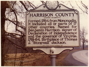 "'Harrison County, Formed, 1784, from Monongalia. It included all or parts of 17 other counties.  Named for Benjamin Harrison, signer of Declaration of Independence and the governor of Virginia, 1781-84.  Birthplace of Thomas J. ""Stonewall"" Jackson.'"